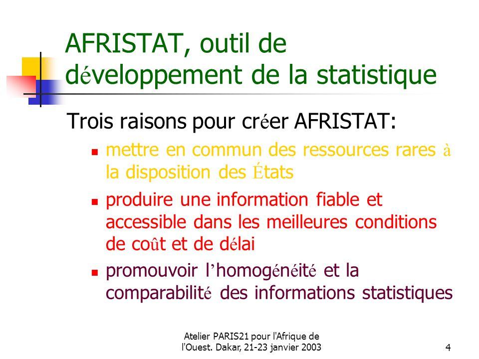 Atelier PARIS21 pour l'Afrique de l'Ouest. Dakar, 21-23 janvier 20034 AFRISTAT, outil de d é veloppement de la statistique Trois raisons pour cr é er