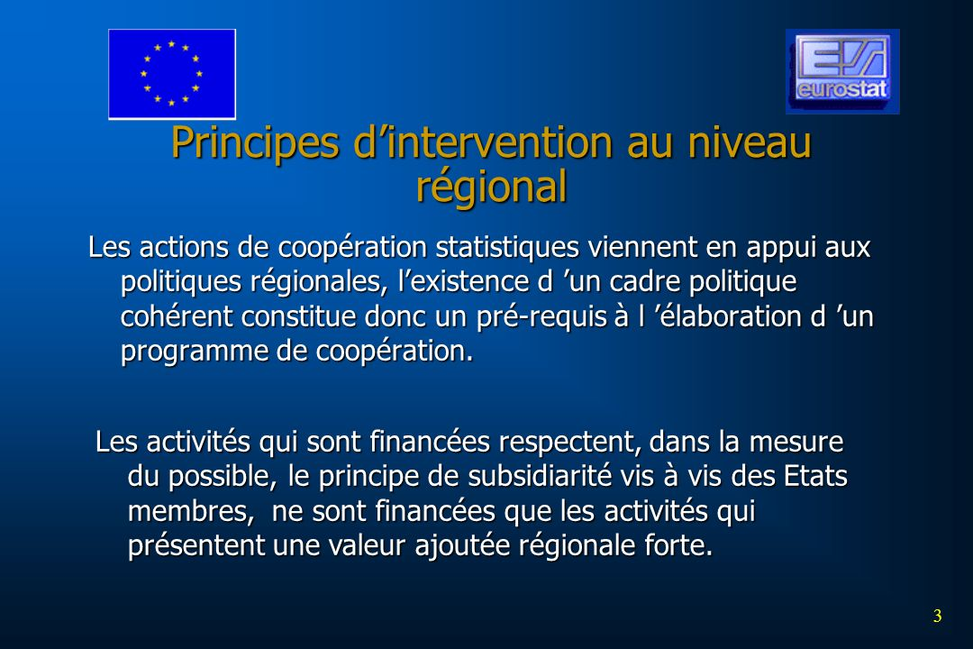 3 Principes dintervention au niveau régional Les actions de coopération statistiques viennent en appui aux politiques régionales, lexistence d un cadre politique cohérent constitue donc un pré-requis à l élaboration d un programme de coopération.