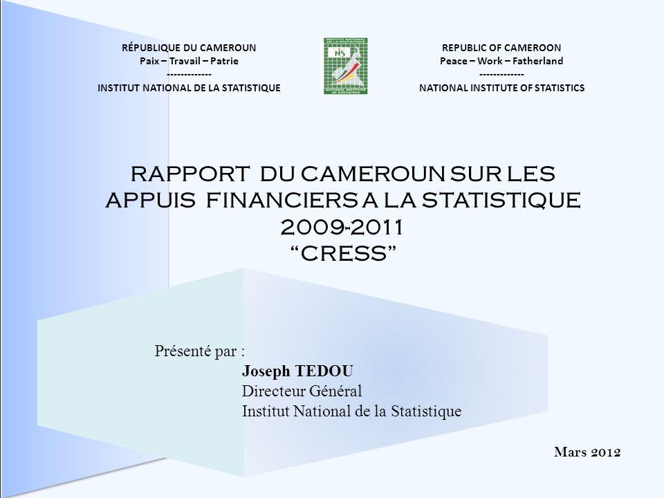 REPUBLIC OF CAMEROON Peace – Work – Fatherland ------------- NATIONAL INSTITUTE OF STATISTICS RÉPUBLIQUE DU CAMEROUN Paix – Travail – Patrie ------------- INSTITUT NATIONAL DE LA STATISTIQUE Mars 2012 RAPPORT DU CAMEROUN SUR LES APPUIS FINANCIERS A LA STATISTIQUE 2009-2011 CRESS Présenté par : Joseph TEDOU Directeur Général Institut National de la Statistique