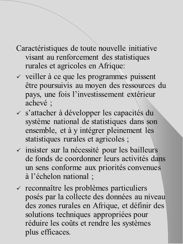 Caractéristiques de toute nouvelle initiative visant au renforcement des statistiques rurales et agricoles en Afrique: veiller à ce que les programmes puissent être poursuivis au moyen des ressources du pays, une fois linvestissement extérieur achevé ; sattacher à développer les capacités du système national de statistiques dans son ensemble, et à y intégrer pleinement les statistiques rurales et agricoles ; insister sur la nécessité pour les bailleurs de fonds de coordonner leurs activités dans un sens conforme aux priorités convenues à léchelon national ; reconnaître les problèmes particuliers posés par la collecte des données au niveau des zones rurales en Afrique, et définir des solutions techniques appropriées pour réduire les coûts et rendre les systèmes plus efficaces.