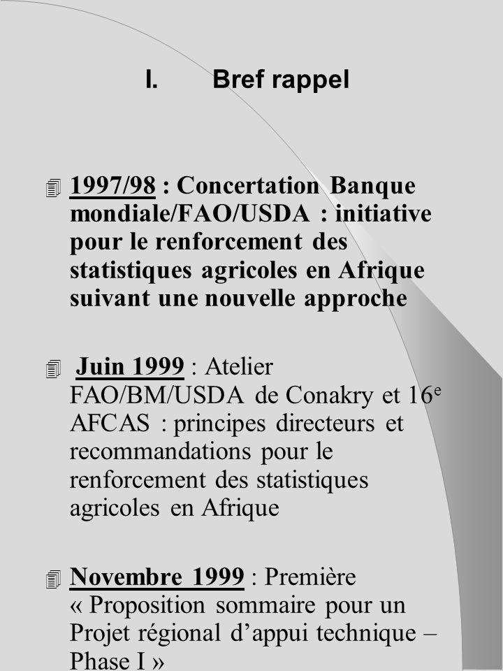 I.Bref rappel 4 1997/98 : Concertation Banque mondiale/FAO/USDA : initiative pour le renforcement des statistiques agricoles en Afrique suivant une nouvelle approche 4 Juin 1999 : Atelier FAO/BM/USDA de Conakry et 16 e AFCAS : principes directeurs et recommandations pour le renforcement des statistiques agricoles en Afrique 4 Novembre 1999 : Première « Proposition sommaire pour un Projet régional dappui technique – Phase I »