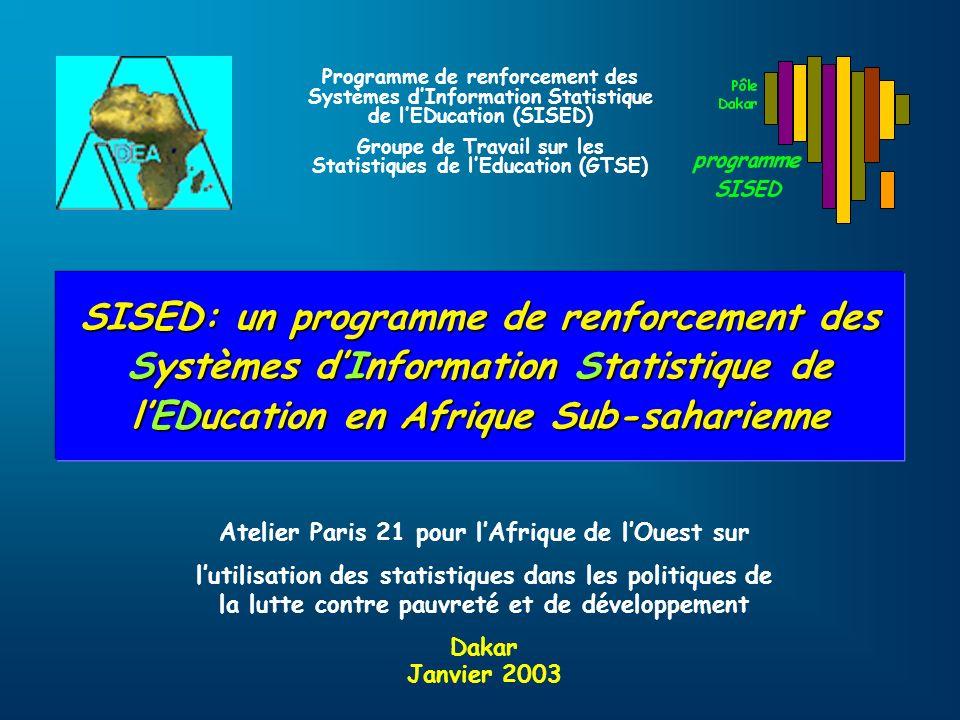 SISED: un programme de renforcement des Systèmes dInformation Statistique de lEDucation en Afrique Sub-saharienne Programme de renforcement des Systèmes dInformation Statistique de lEDucation (SISED) Groupe de Travail sur les Statistiques de lEducation (GTSE) Atelier Paris 21 pour lAfrique de lOuest sur lutilisation des statistiques dans les politiques de la lutte contre pauvreté et de développement Dakar Janvier 2003