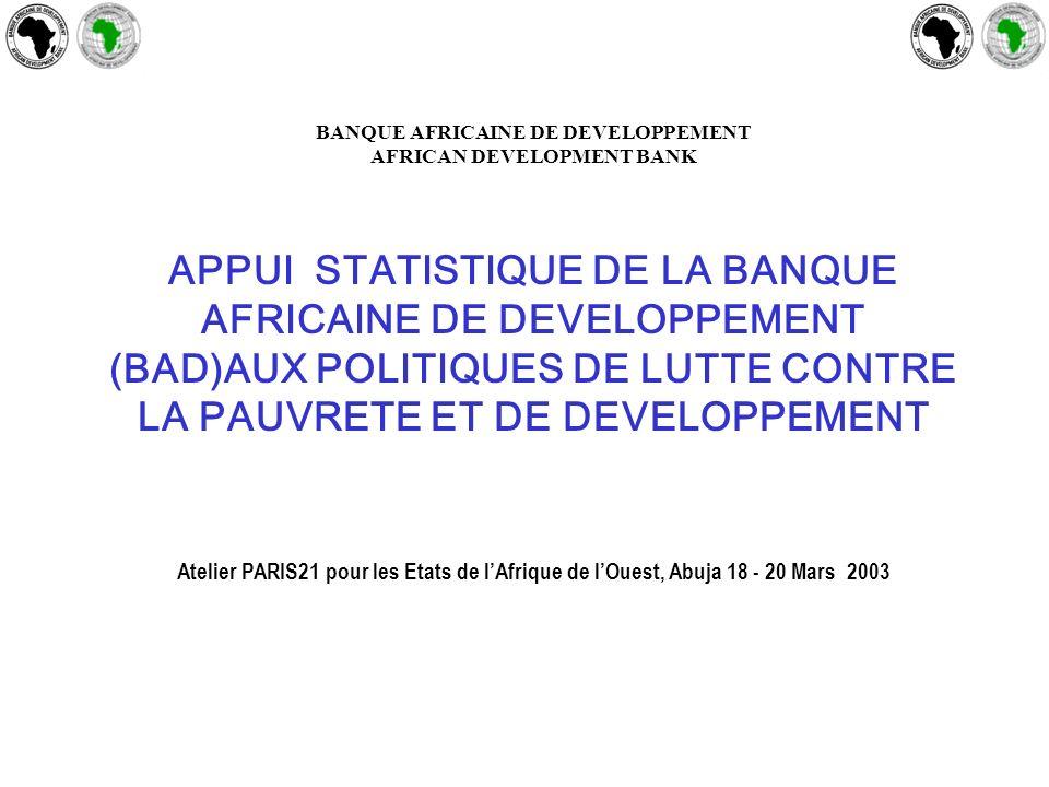 BANQUE AFRICAINE DE DEVELOPPEMENT AFRICAN DEVELOPMENT BANK APPUI STATISTIQUE DE LA BANQUE AFRICAINE DE DEVELOPPEMENT (BAD)AUX POLITIQUES DE LUTTE CONTRE LA PAUVRETE ET DE DEVELOPPEMENT Atelier PARIS21 pour les Etats de lAfrique de lOuest, Abuja 18 - 20 Mars 2003