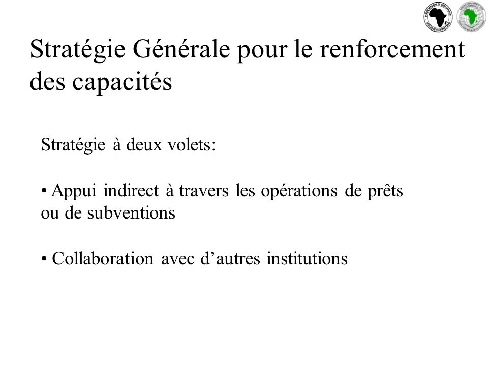 Stratégie Générale pour le renforcement des capacités Stratégie à deux volets: Appui indirect à travers les opérations de prêts ou de subventions Collaboration avec dautres institutions