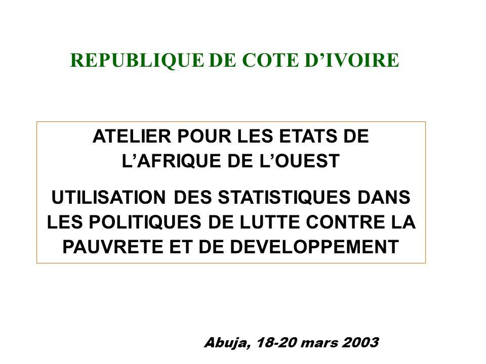 ATELIER POUR LES ETATS DE LAFRIQUE DE LOUEST UTILISATION DES STATISTIQUES DANS LES POLITIQUES DE LUTTE CONTRE LA PAUVRETE ET DE DEVELOPPEMENT REPUBLIQUE DE COTE DIVOIRE Abuja, 18-20 mars 2003