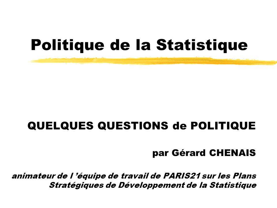 Politique de la Statistique QUELQUES QUESTIONS de POLITIQUE par Gérard CHENAIS animateur de l équipe de travail de PARIS21 sur les Plans Stratégiques de Développement de la Statistique