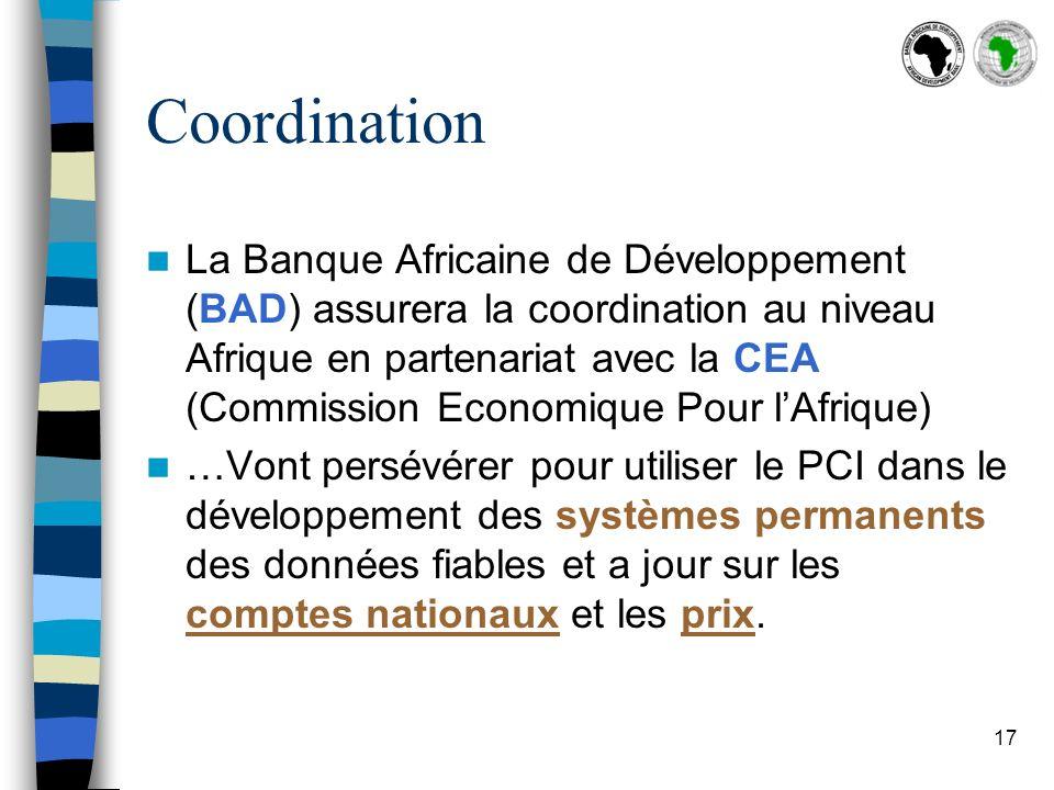 17 Coordination La Banque Africaine de Développement (BAD) assurera la coordination au niveau Afrique en partenariat avec la CEA (Commission Economique Pour lAfrique) …Vont persévérer pour utiliser le PCI dans le développement des systèmes permanents des données fiables et a jour sur les comptes nationaux et les prix.