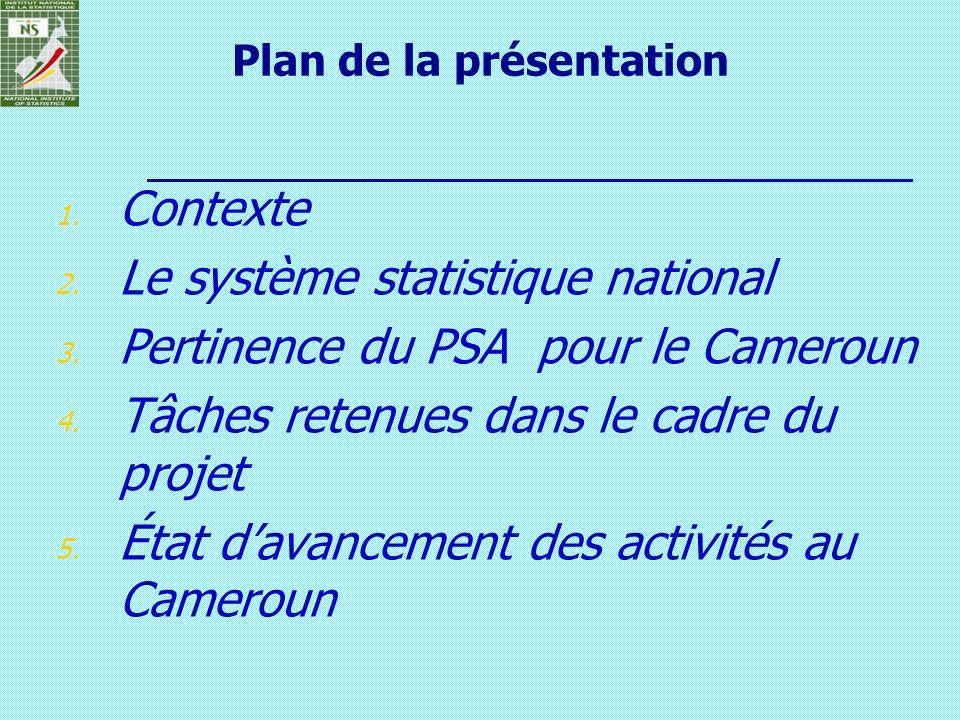 Plan de la présentation 1. Contexte 2. Le système statistique national 3. Pertinence du PSA pour le Cameroun 4. Tâches retenues dans le cadre du proje
