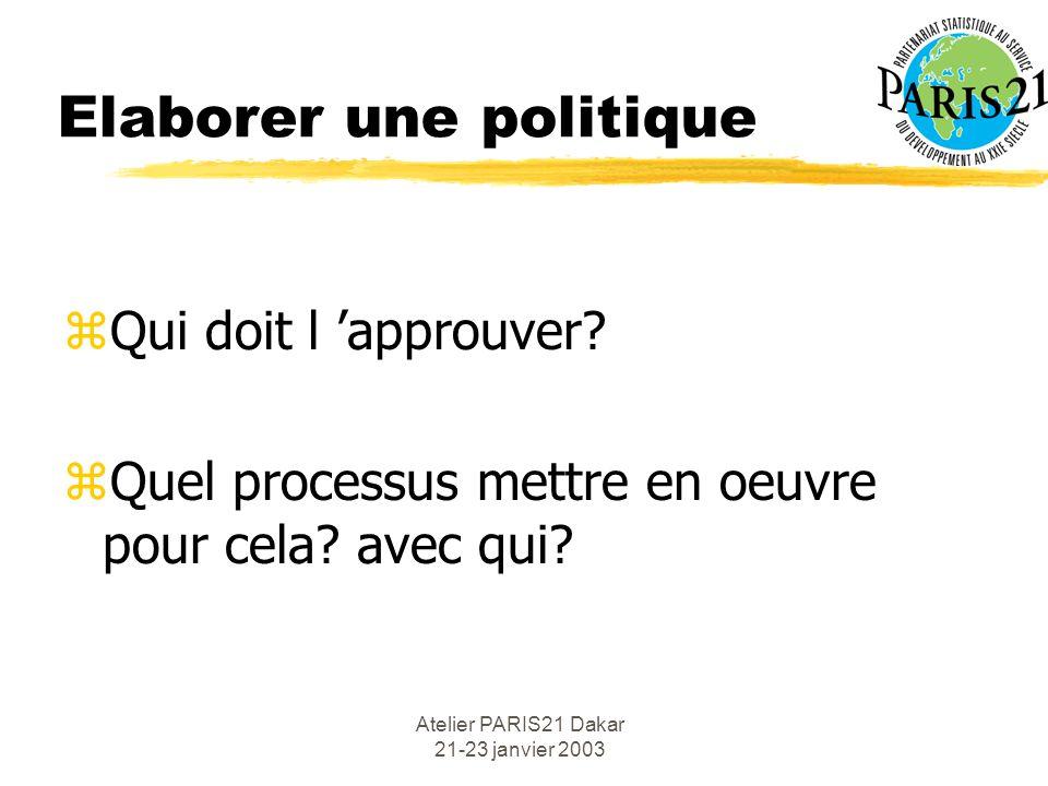 Atelier PARIS21 Dakar 21-23 janvier 2003 Elaborer une politique zQui doit l approuver? zQuel processus mettre en oeuvre pour cela? avec qui?