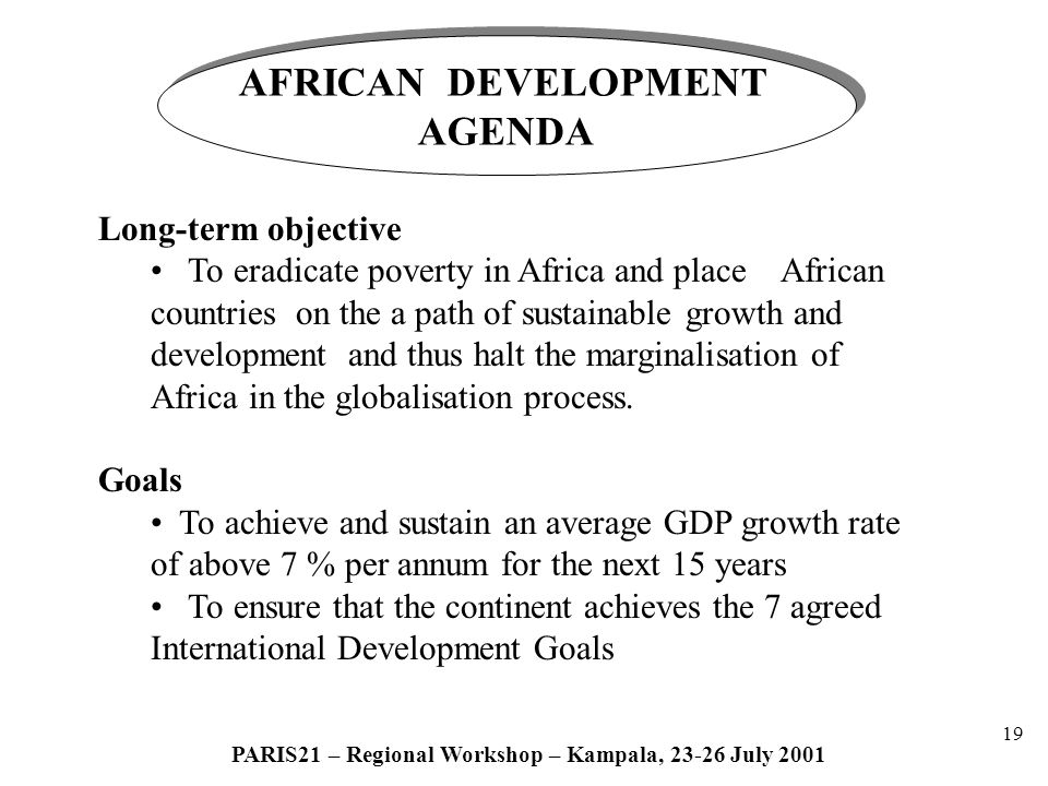 19 PARIS21 – Regional Workshop – Kampala, 23-26 July 2001 AFRICAN DEVELOPMENT AGENDA AFRICAN DEVELOPMENT AGENDA Long-term objective To eradicate poverty in Africa and place African countries on the a path of sustainable growth and development and thus halt the marginalisation of Africa in the globalisation process.