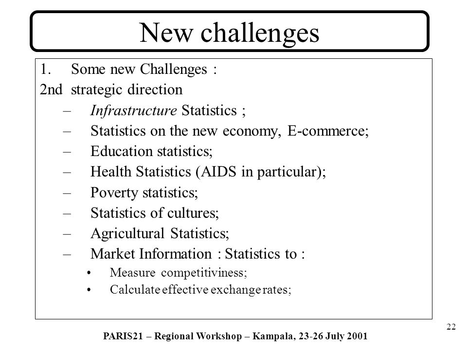 22 PARIS21 – Regional Workshop – Kampala, 23-26 July 2001 New challenges 1.Some new Challenges : 2nd strategic direction –Infrastructure Statistics ; –Statistics on the new economy, E-commerce; –Education statistics; –Health Statistics (AIDS in particular); –Poverty statistics; –Statistics of cultures; –Agricultural Statistics; –Market Information : Statistics to : Measure competitiviness; Calculate effective exchange rates;