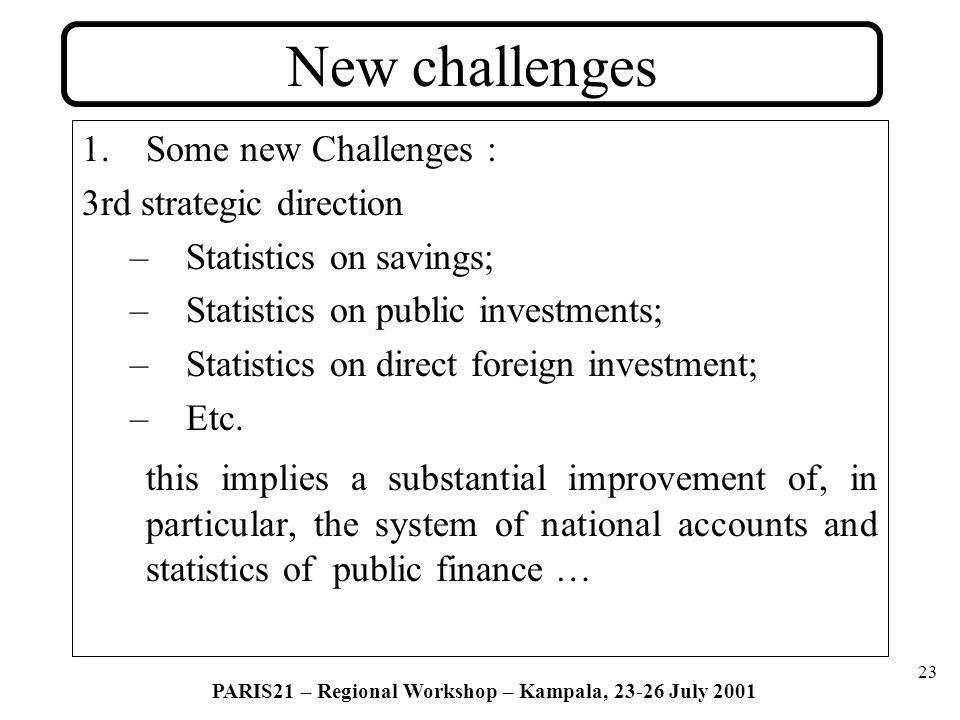 23 PARIS21 – Regional Workshop – Kampala, 23-26 July 2001 New challenges 1.Some new Challenges : 3rd strategic direction –Statistics on savings; –Statistics on public investments; –Statistics on direct foreign investment; –Etc.