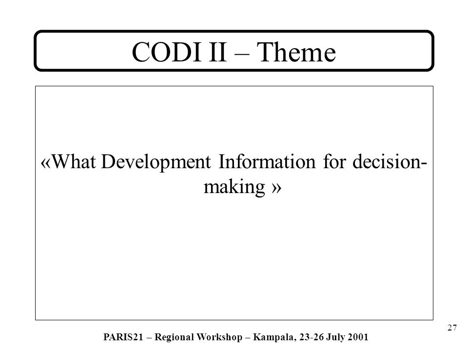 27 PARIS21 – Regional Workshop – Kampala, 23-26 July 2001 CODI II – Theme «What Development Information for decision- making »