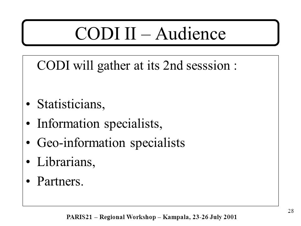 28 PARIS21 – Regional Workshop – Kampala, 23-26 July 2001 CODI II – Audience CODI will gather at its 2nd sesssion : Statisticians, Information specialists, Geo-information specialists Librarians, Partners.