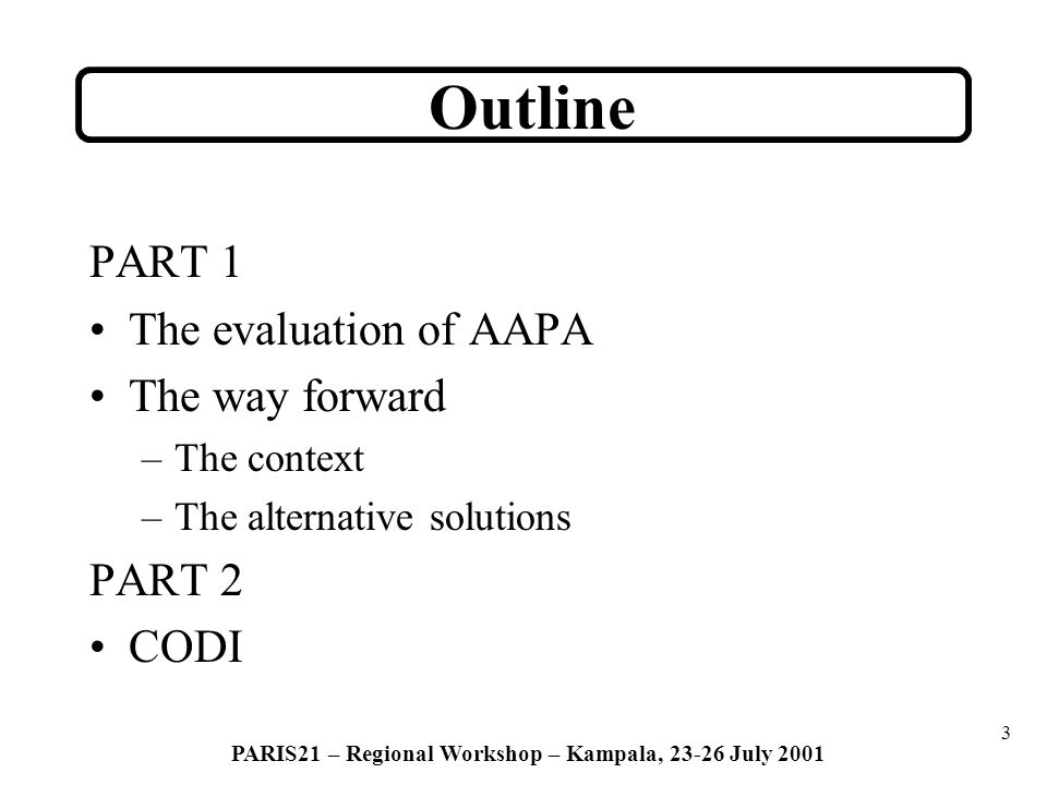 3 PARIS21 – Regional Workshop – Kampala, 23-26 July 2001 PART 1 The evaluation of AAPA The way forward –The context –The alternative solutions PART 2 CODI Outline