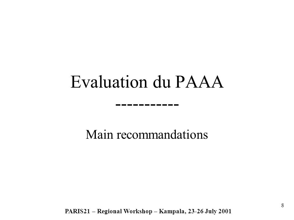 9 PARIS21 – Regional Workshop – Kampala, 23-26 July 2001 In summary, the recommandations of the evaluation of AAPA are related: Strong commitment of the government and allocation of enough resources; Change of NSOs status; Focusing on user needs, Strategic statistical master plans; Use of NICT; Creating analytical and research capacities; Redefining data dissemination and communication strategies; Main recommandations