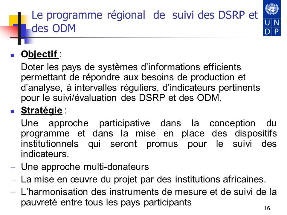 16 Le programme régional de suivi des DSRP et des ODM Objectif : Doter les pays de systèmes dinformations efficients permettant de répondre aux besoin