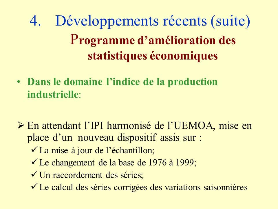 4.Développements récents (suite) P rogramme damélioration des statistiques économiques Dans le domaine lindice de la production industrielle: En attendant lIPI harmonisé de lUEMOA, mise en place dun nouveau dispositif assis sur : La mise à jour de léchantillon; Le changement de la base de 1976 à 1999; Un raccordement des séries; Le calcul des séries corrigées des variations saisonnières