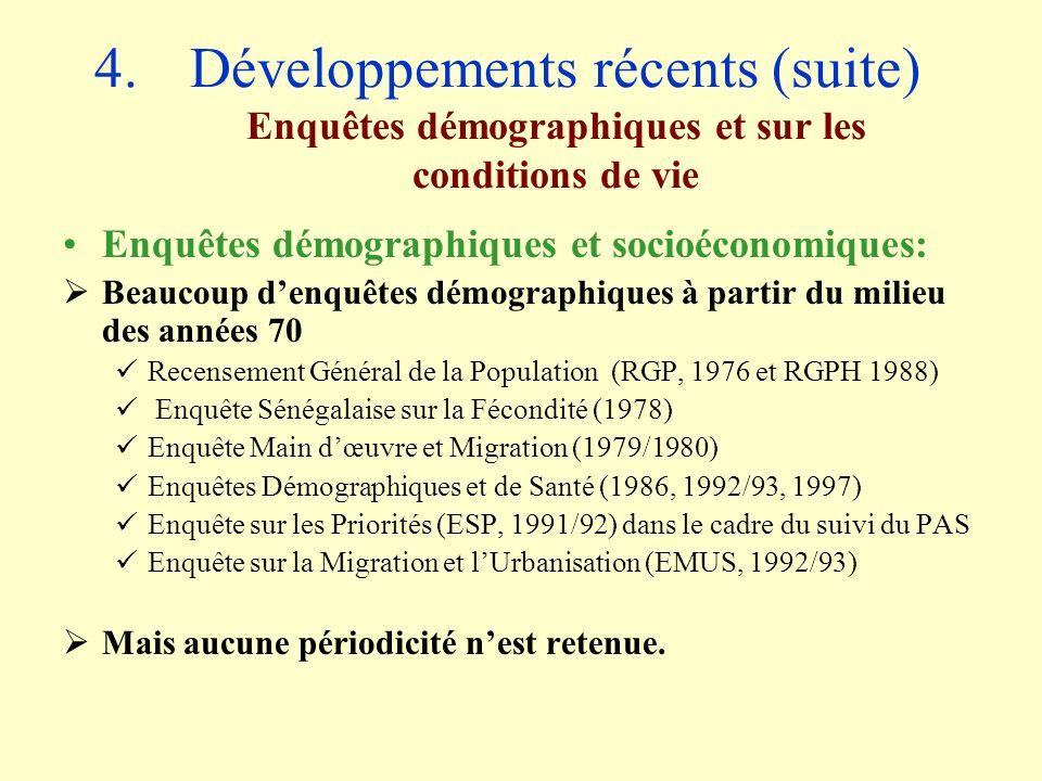 4.Développements récents (suite) Enquêtes démographiques et sur les conditions de vie Enquêtes démographiques et socioéconomiques: Beaucoup denquêtes démographiques à partir du milieu des années 70 Recensement Général de la Population (RGP, 1976 et RGPH 1988) Enquête Sénégalaise sur la Fécondité (1978) Enquête Main dœuvre et Migration (1979/1980) Enquêtes Démographiques et de Santé (1986, 1992/93, 1997) Enquête sur les Priorités (ESP, 1991/92) dans le cadre du suivi du PAS Enquête sur la Migration et lUrbanisation (EMUS, 1992/93) Mais aucune périodicité nest retenue.