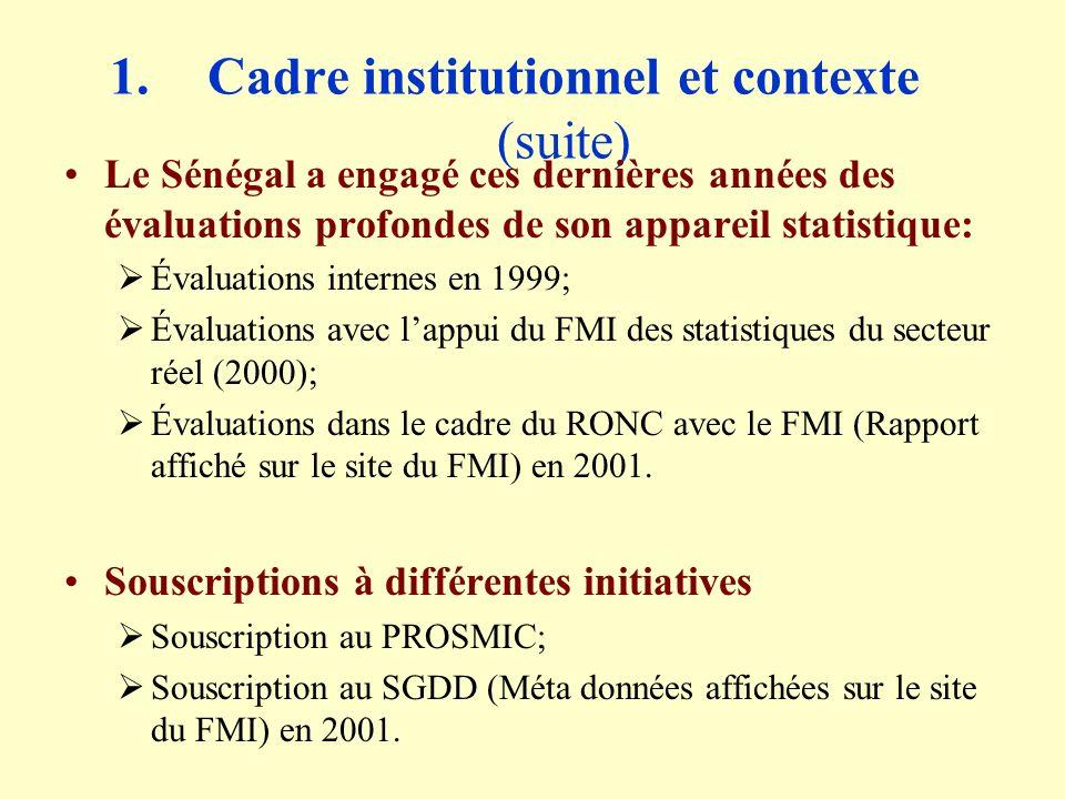 1.Cadre institutionnel et contexte (suite) Le Sénégal a engagé ces dernières années des évaluations profondes de son appareil statistique: Évaluations internes en 1999; Évaluations avec lappui du FMI des statistiques du secteur réel (2000); Évaluations dans le cadre du RONC avec le FMI (Rapport affiché sur le site du FMI) en 2001.