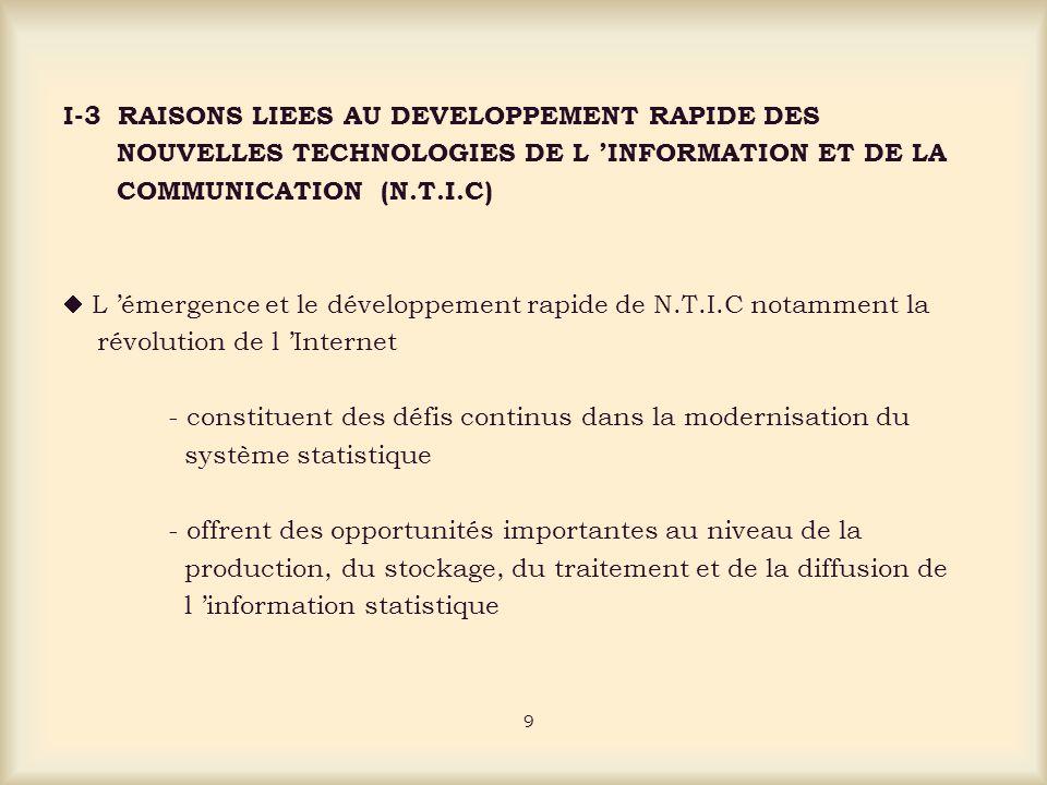 I-3 RAISONS LIEES AU DEVELOPPEMENT RAPIDE DES NOUVELLES TECHNOLOGIES DE L INFORMATION ET DE LA COMMUNICATION (N.T.I.C) L émergence et le développement rapide de N.T.I.C notamment la révolution de l Internet - constituent des défis continus dans la modernisation du système statistique - offrent des opportunités importantes au niveau de la production, du stockage, du traitement et de la diffusion de l information statistique 9