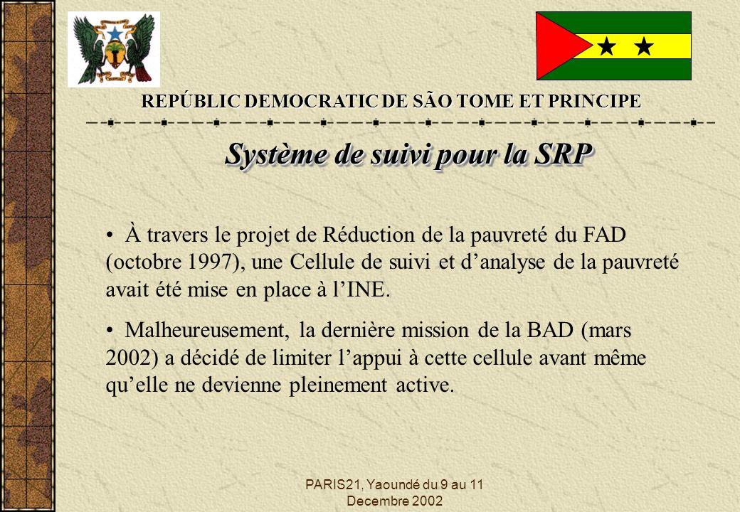 PARIS21, Yaoundé du 9 au 11 Decembre 2002 REPÚBLIC DEMOCRATIC DE SÃO TOME ET PRINCIPE Système de suivi pour la SRP Système de suivi pour la SRP À travers le projet de Réduction de la pauvreté du FAD (octobre 1997), une Cellule de suivi et danalyse de la pauvreté avait été mise en place à lINE.