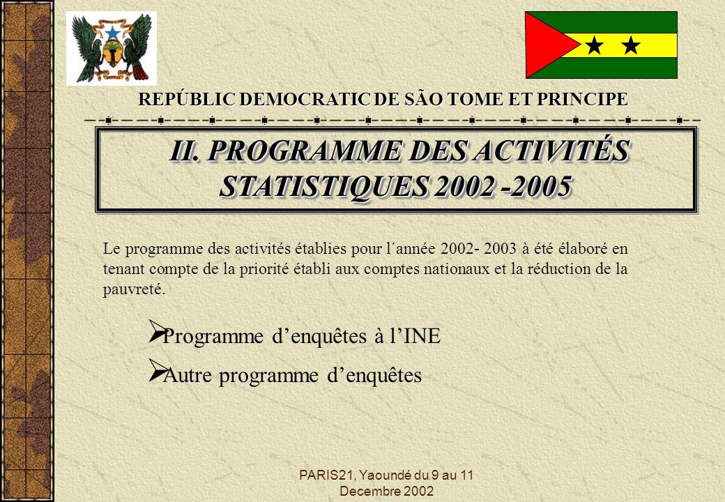 PARIS21, Yaoundé du 9 au 11 Decembre 2002 REPÚBLIC DEMOCRATIC DE SÃO TOME ET PRINCIPE Programme denquêtes à lINE II. PROGRAMME DES ACTIVITÉS STATISTIQ