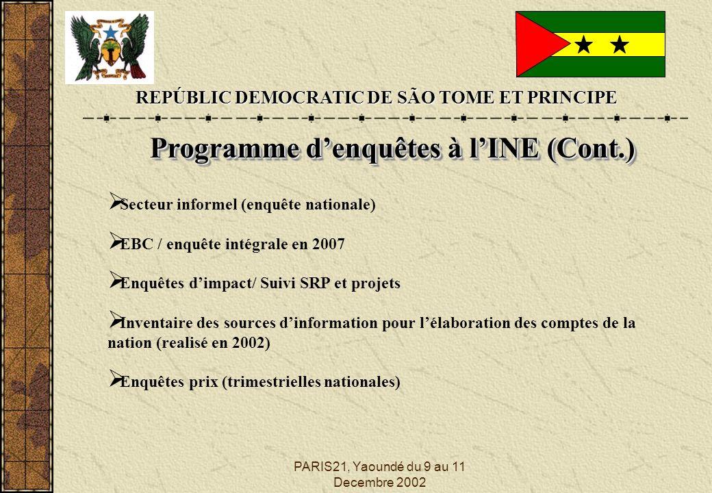 PARIS21, Yaoundé du 9 au 11 Decembre 2002 REPÚBLIC DEMOCRATIC DE SÃO TOME ET PRINCIPE Programme denquêtes à lINE (Cont.) Programme denquêtes à lINE (Cont.) Secteur informel (enquête nationale) EBC / enquête intégrale en 2007 Enquêtes dimpact/ Suivi SRP et projets Inventaire des sources dinformation pour lélaboration des comptes de la nation (realisé en 2002) Enquêtes prix (trimestrielles nationales)