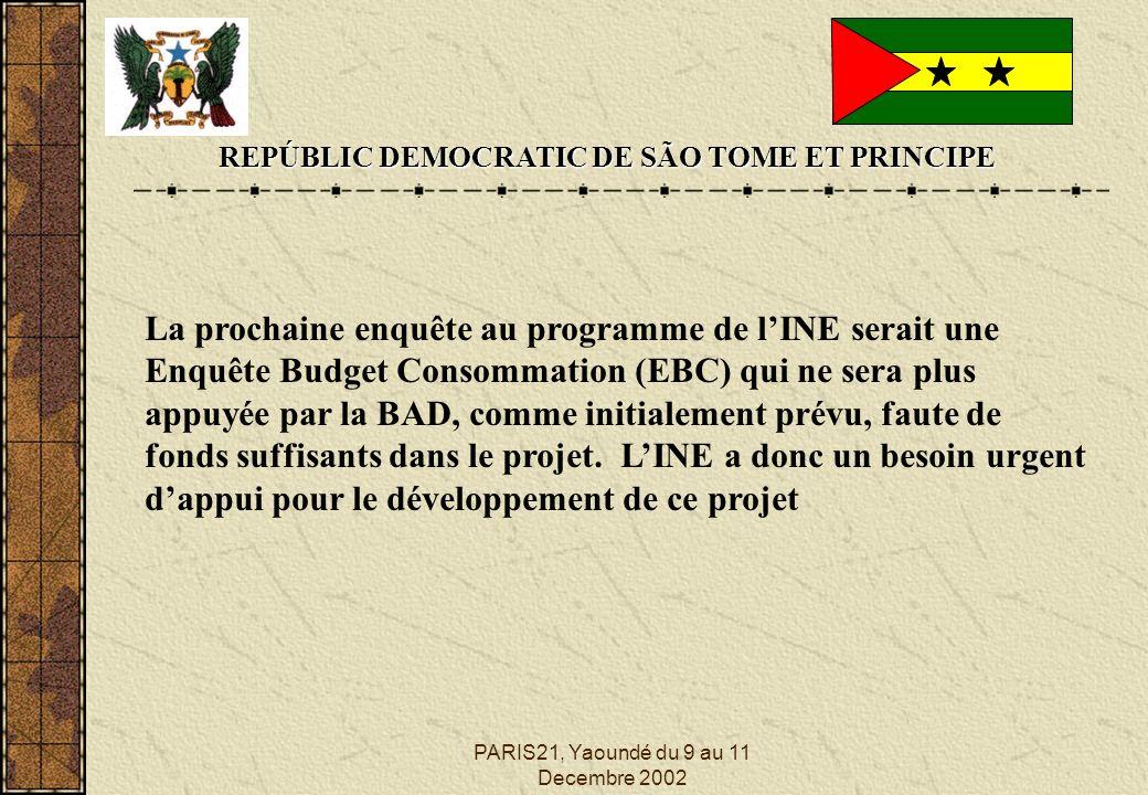PARIS21, Yaoundé du 9 au 11 Decembre 2002 REPÚBLIC DEMOCRATIC DE SÃO TOME ET PRINCIPE La prochaine enquête au programme de lINE serait une Enquête Budget Consommation (EBC) qui ne sera plus appuyée par la BAD, comme initialement prévu, faute de fonds suffisants dans le projet.