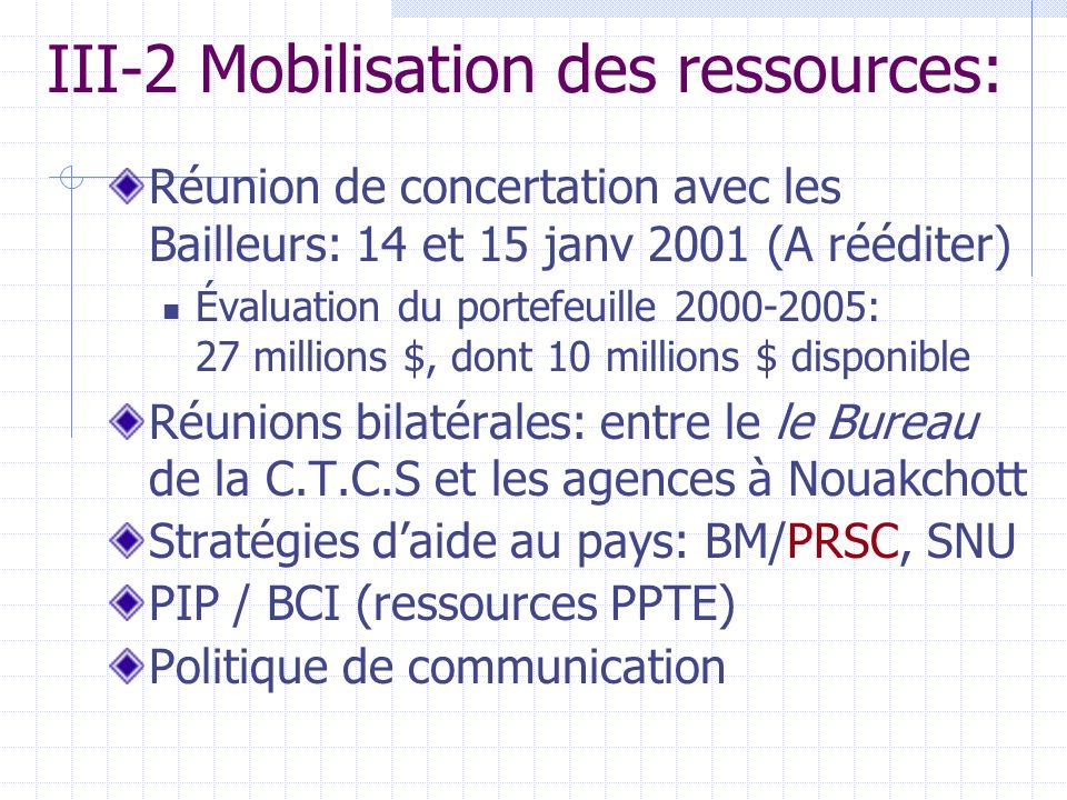 III-2 Mobilisation des ressources: Réunion de concertation avec les Bailleurs: 14 et 15 janv 2001 (A rééditer) Évaluation du portefeuille 2000-2005: 27 millions $, dont 10 millions $ disponible Réunions bilatérales: entre le le Bureau de la C.T.C.S et les agences à Nouakchott Stratégies daide au pays: BM/PRSC, SNU PIP / BCI (ressources PPTE) Politique de communication