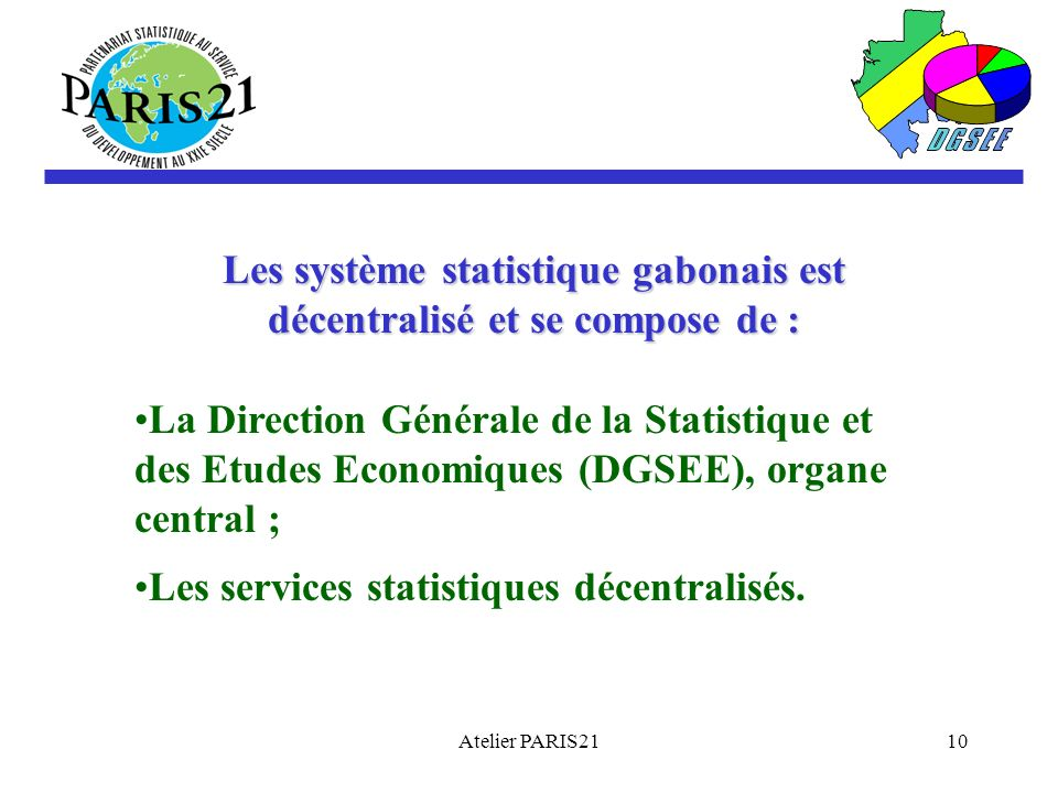 Atelier PARIS2110 Les système statistique gabonais est décentralisé et se compose de : La Direction Générale de la Statistique et des Etudes Economiques (DGSEE), organe central ; Les services statistiques décentralisés.