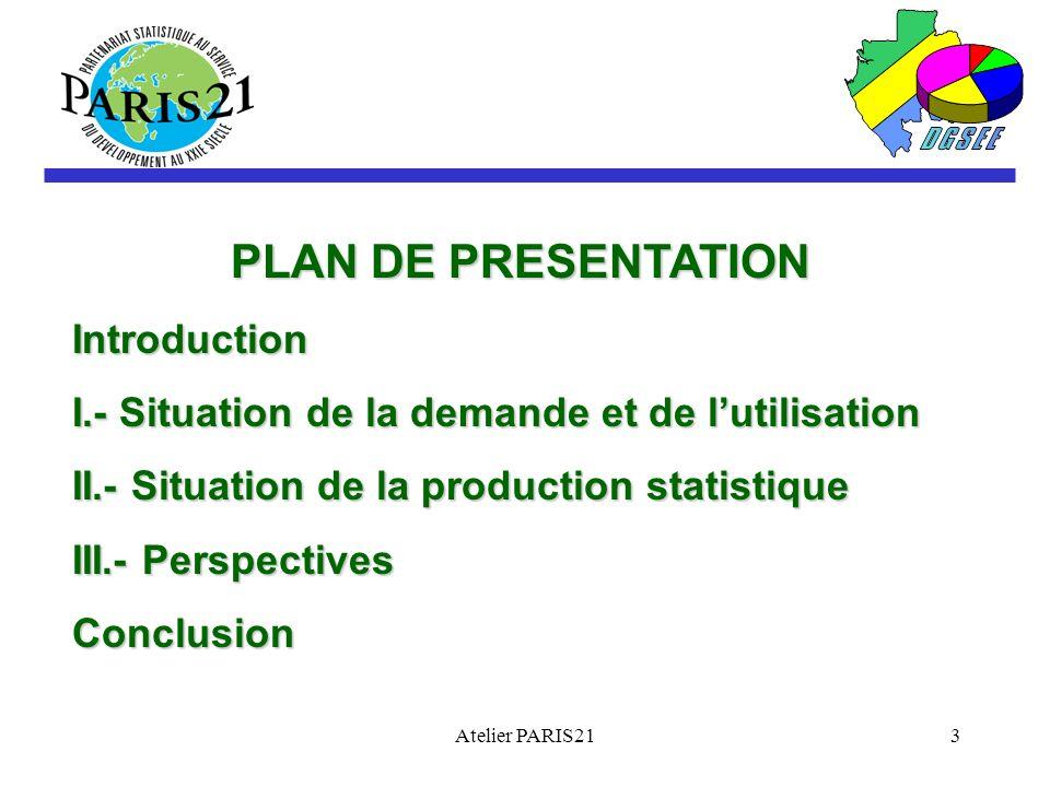 Atelier PARIS213 PLAN DE PRESENTATION Introduction I.- Situation de la demande et de lutilisation II.- Situation de la production statistique III.- Perspectives Conclusion