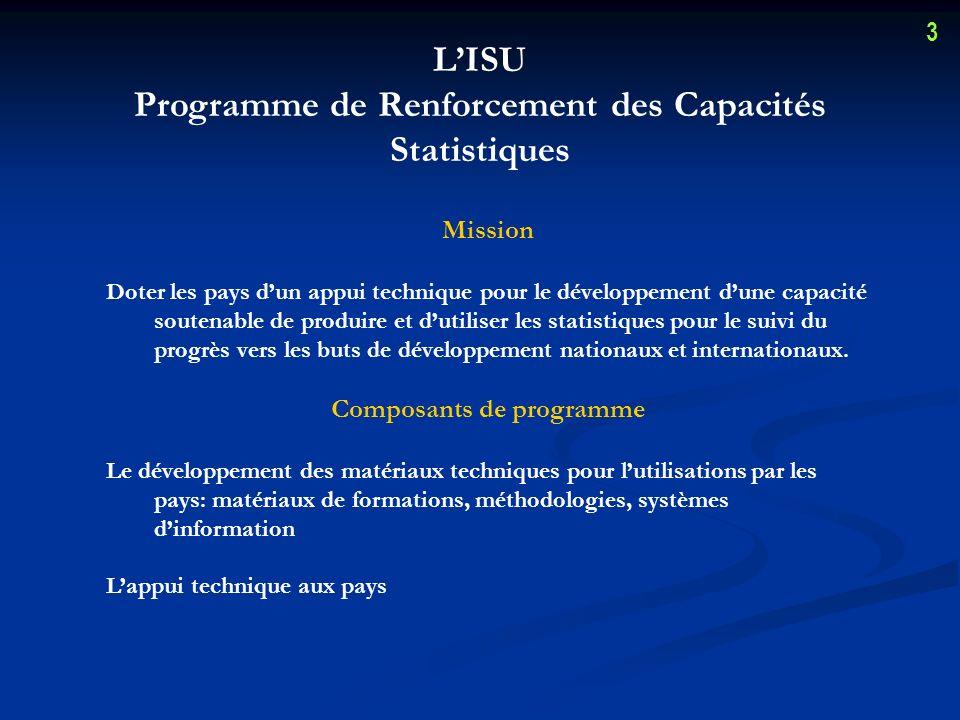 LISU Programme de Renforcement des Capacités Statistiques Mission Doter les pays dun appui technique pour le développement dune capacité soutenable de produire et dutiliser les statistiques pour le suivi du progrès vers les buts de développement nationaux et internationaux.