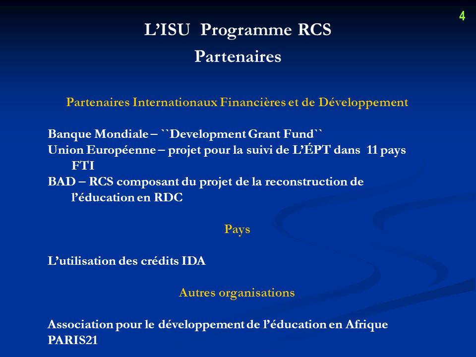 LISU Programme RCS Partenaires Partenaires Internationaux Financières et de Développement Banque Mondiale – ``Development Grant Fund`` Union Européenne – projet pour la suivi de LÉPT dans 11 pays FTI BAD – RCS composant du projet de la reconstruction de léducation en RDC Pays Lutilisation des crédits IDA Autres organisations Association pour le développement de léducation en Afrique PARIS21 4