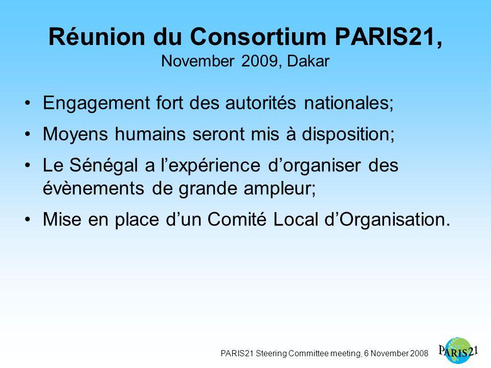 PARIS21 Steering Committee meeting, 6 November 2008 Réunion du Consortium PARIS21, November 2009, Dakar Engagement fort des autorités nationales; Moyens humains seront mis à disposition; Le Sénégal a lexpérience dorganiser des évènements de grande ampleur; Mise en place dun Comité Local dOrganisation.