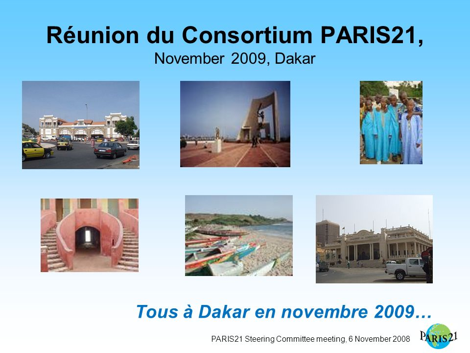PARIS21 Steering Committee meeting, 6 November 2008 Réunion du Consortium PARIS21, November 2009, Dakar Tous à Dakar en novembre 2009…