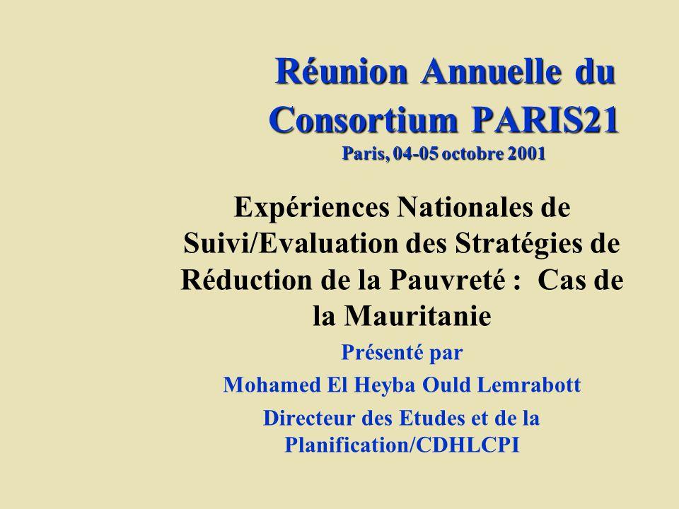 Réunion Annuelle du Consortium PARIS21 Paris, 04-05 octobre 2001 Expériences Nationales de Suivi/Evaluation des Stratégies de Réduction de la Pauvreté : Cas de la Mauritanie Présenté par Mohamed El Heyba Ould Lemrabott Directeur des Etudes et de la Planification/CDHLCPI