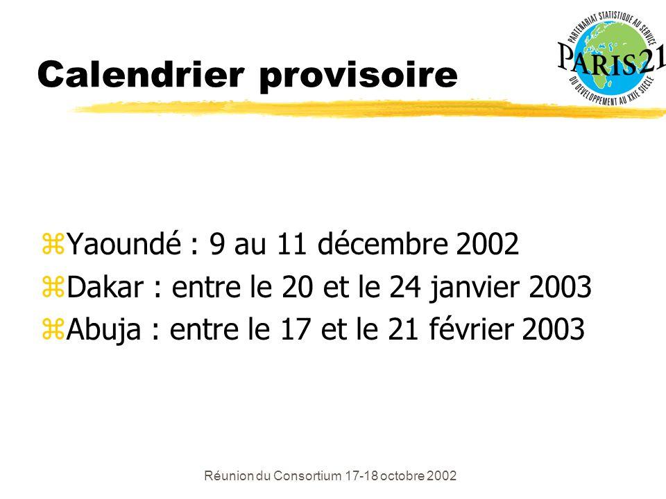 Réunion du Consortium 17-18 octobre 2002 Calendrier provisoire zYaoundé : 9 au 11 décembre 2002 zDakar : entre le 20 et le 24 janvier 2003 zAbuja : entre le 17 et le 21 février 2003