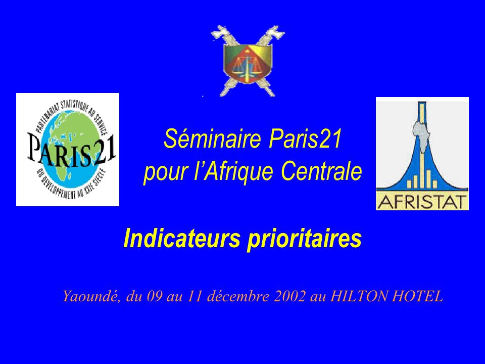 Séminaire Paris21 pour lAfrique Centrale Yaoundé, du 09 au 11 décembre 2002 au HILTON HOTEL Indicateurs prioritaires