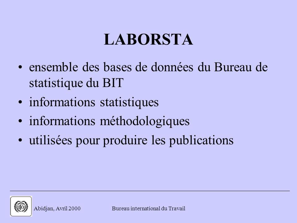 . Abidjan, Avril 2000Bureau international du Travail LABORSTA ensemble des bases de données du Bureau de statistique du BIT informations statistiques informations méthodologiques utilisées pour produire les publications