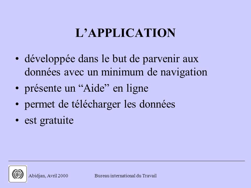 . Abidjan, Avril 2000Bureau international du Travail LAPPLICATION développée dans le but de parvenir aux données avec un minimum de navigation présente un Aide en ligne permet de télécharger les données est gratuite