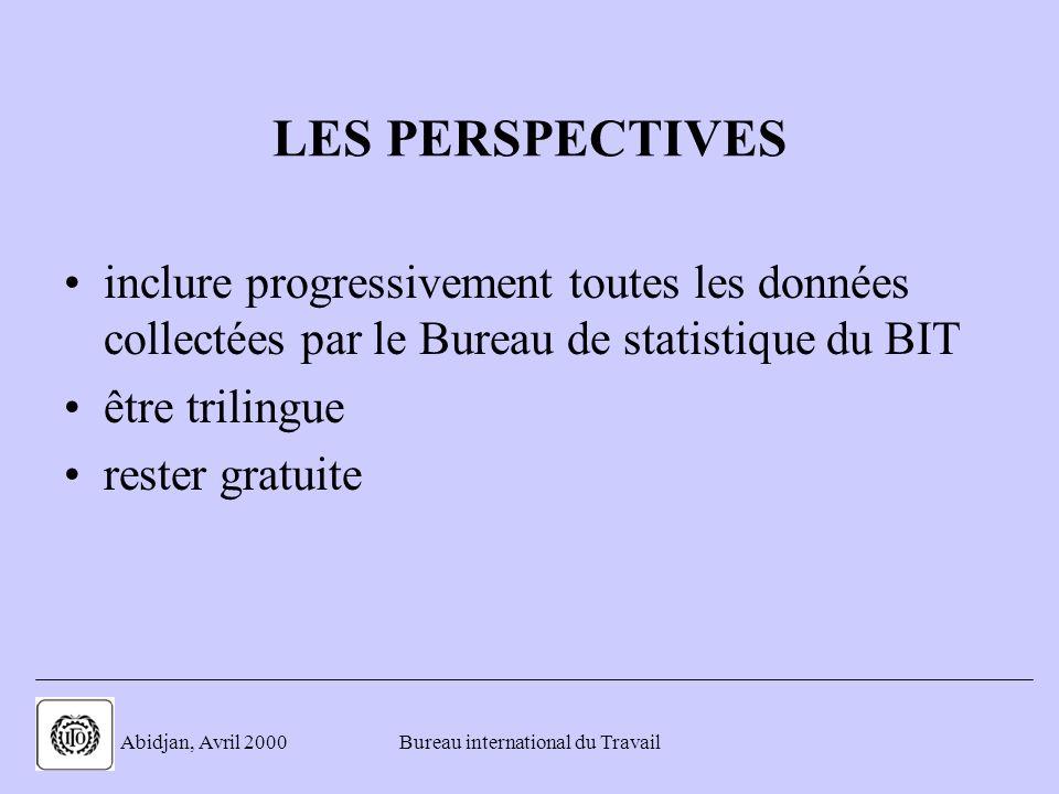 . Abidjan, Avril 2000Bureau international du Travail LES PERSPECTIVES inclure progressivement toutes les données collectées par le Bureau de statistique du BIT être trilingue rester gratuite