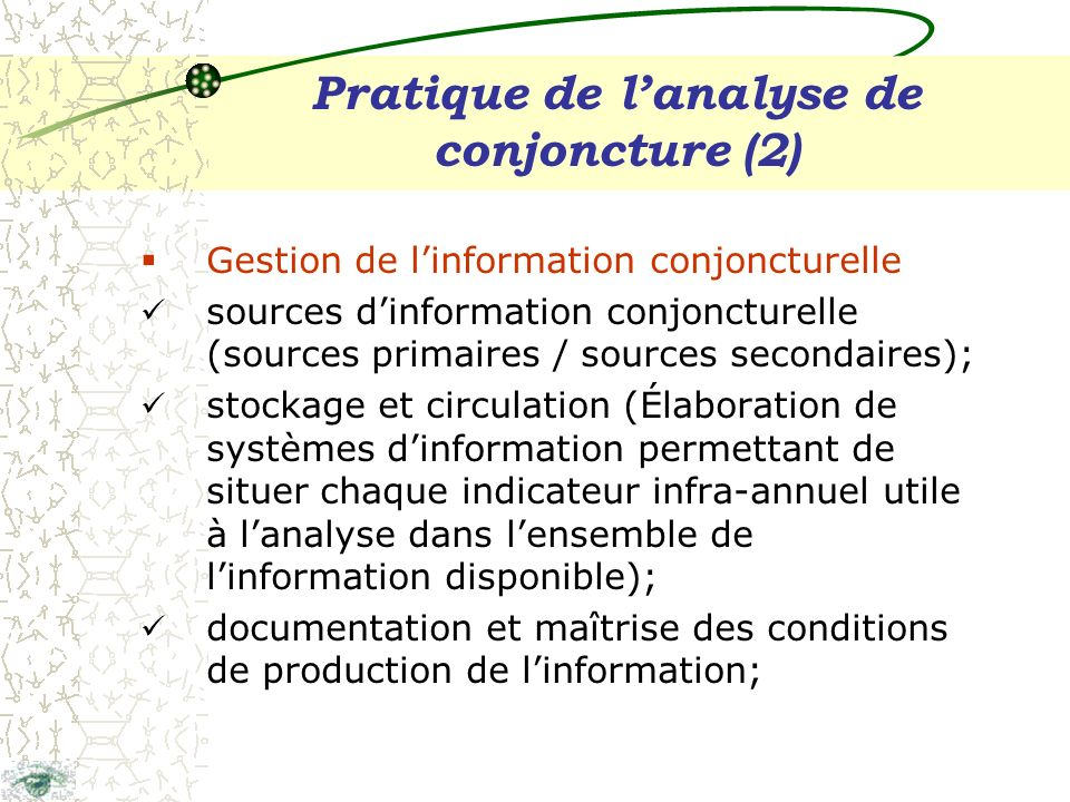 Pratique de lanalyse de conjoncture (2) Gestion de linformation conjoncturelle sources dinformation conjoncturelle (sources primaires / sources secondaires); stockage et circulation (Élaboration de systèmes dinformation permettant de situer chaque indicateur infra-annuel utile à lanalyse dans lensemble de linformation disponible); documentation et maîtrise des conditions de production de linformation;