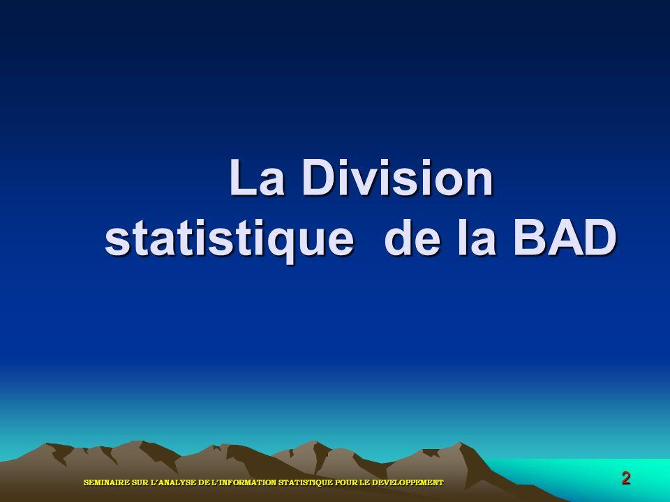 SEMINAIRE SUR LANALYSE DE LINFORMATION STATISTIQUE POUR LE DEVELOPPEMENT 2 La Division statistique de la BAD