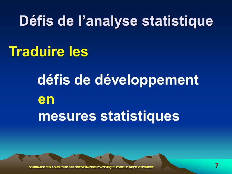 SEMINAIRE SUR LANALYSE DE LINFORMATION STATISTIQUE POUR LE DEVELOPPEMENT 7 Défis de lanalyse statistique Traduire les en mesures statistiques défis de