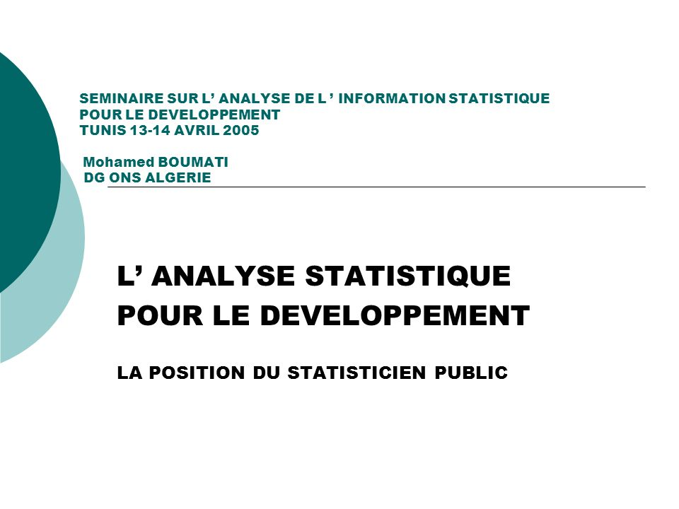 SEMINAIRE SUR L ANALYSE DE L INFORMATION STATISTIQUE POUR LE DEVELOPPEMENT TUNIS 13-14 AVRIL 2005 Mohamed BOUMATI DG ONS ALGERIE - CONTEXTE GENERAL - LES PRINCIPES FONDAMENTAUX DE LA STATISTIQUE PUBLIQUE - LES DEFITS AUXQUELS DOIT FAIRE FACE LE SERVICE PUBLIC STATISTIQUE - LES FRONTIERES DU CHAMP D INTERVENTION DU STATISTICIEN PUBLIC - LE STATISTICIEN PUBLIC DANS LE DEBAT SOCIO-ECONOMIQUE - LES OBLIGATIONS DE RESERVE DU STATISTICIEN PUBLIC DANS L ANALYSE STATISTIQUE