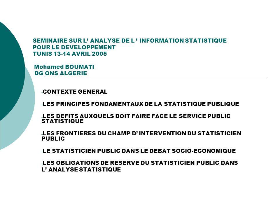SEMINAIRE SUR L ANALYSE DE L INFORMATION STATISTIQUE POUR LE DEVELOPPEMENT TUNIS 13-14 AVRIL 2005 Mohamed BOUMATI DG ONS ALGERIE - CONTEXTE GENERAL -