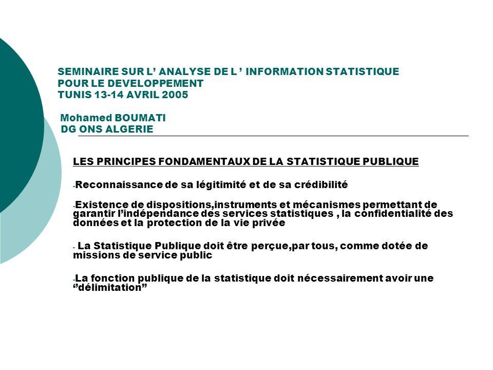 SEMINAIRE SUR L ANALYSE DE L INFORMATION STATISTIQUE POUR LE DEVELOPPEMENT TUNIS 13-14 AVRIL 2005 Mohamed BOUMATI DG ONS ALGERIE LES DEFITS AUXQUELS DOIT FAIRE FACE LE SERVICE PUBLIC STATISTIQUE - Répondre aux besoins des différents utilisateurs, par une information fiable, rigoureuse,pertinente et à jour - Utiliser au mieux les ressources publiques affectées en produisant des informations qui satisfont le plus grand nombre dutilisateurs, en contribuant à trancher les controverses et en aidant les pouvoirs publics à prendre des décisions - Sadapter continuellement aux nouvelles méthodes et instrumentation lui permettant ainsi de produire mieux et plus eu égard au manque de ressources - Contribuer par des analyses statistiques pertinentes et des études thématiques ciblées à éclairer les débats démocratiques