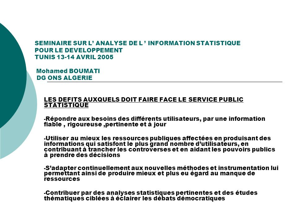 SEMINAIRE SUR L ANALYSE DE L INFORMATION STATISTIQUE POUR LE DEVELOPPEMENT TUNIS 13-14 AVRIL 2005 Mohamed BOUMATI DG ONS ALGERIE LES DEFITS AUXQUELS D