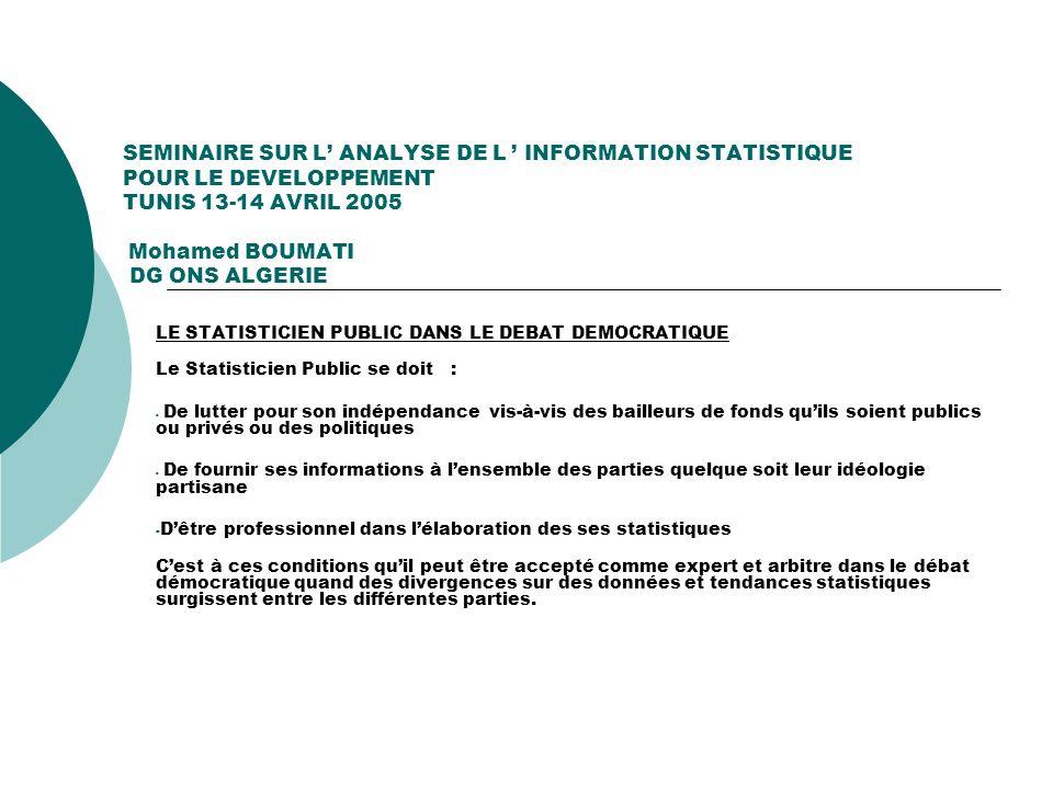 SEMINAIRE SUR L ANALYSE DE L INFORMATION STATISTIQUE POUR LE DEVELOPPEMENT TUNIS 13-14 AVRIL 2005 Mohamed BOUMATI DG ONS ALGERIE LES OBLIGATIONS DE RESERVE DU STATISTICIEN PUBLIC DANS L ANALYSE STATISTIQUE - Le Statisticien Public dans sa fonction danalyste doit: - - Veiller,tout dabord, à expliquer le contexte dans lequel il a produit ses informations et les méthodes qui ont présidé à la confection des indicateurs et autres statistiques ( Diffusion des Méta Données et définitions des concepts) - - Faire en sorte que les résultats et tabulations quil propose soient dénuées de parti pris - - Faire appel aux Chercheurs et autres Spécialistes si des données ou des tendances statistiques révélaient des problèmes.Le statisticien ne peut pas tout expliquer.